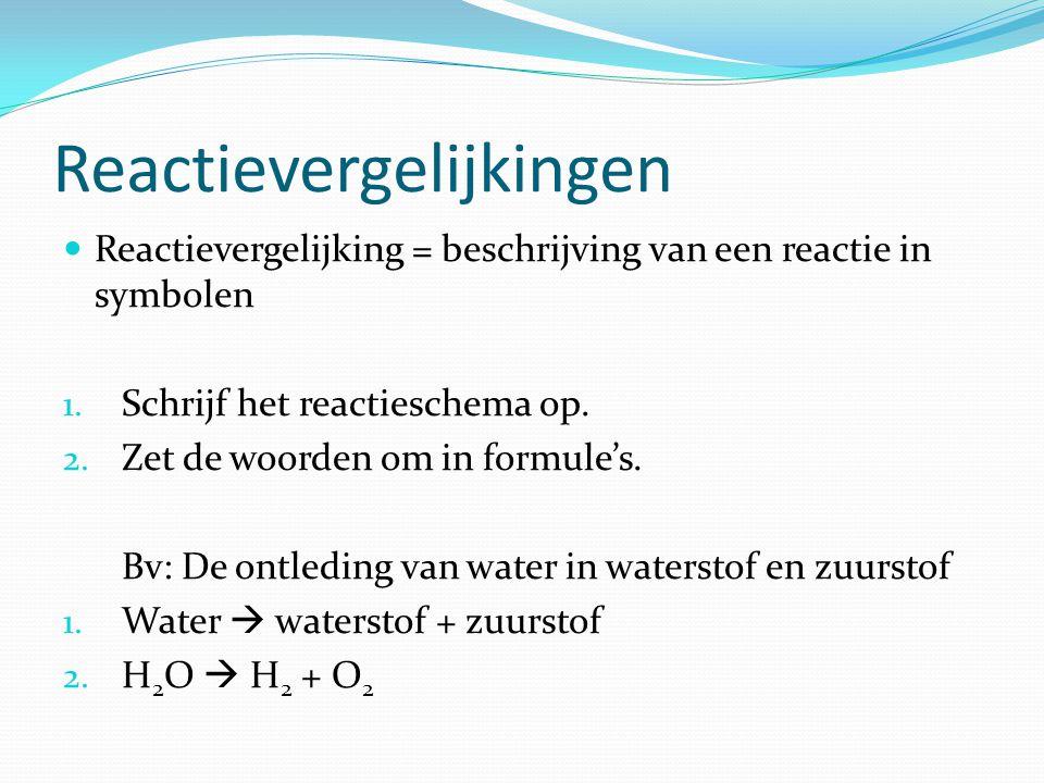Reactievergelijkingen Reactievergelijking = beschrijving van een reactie in symbolen 1. Schrijf het reactieschema op. 2. Zet de woorden om in formule'