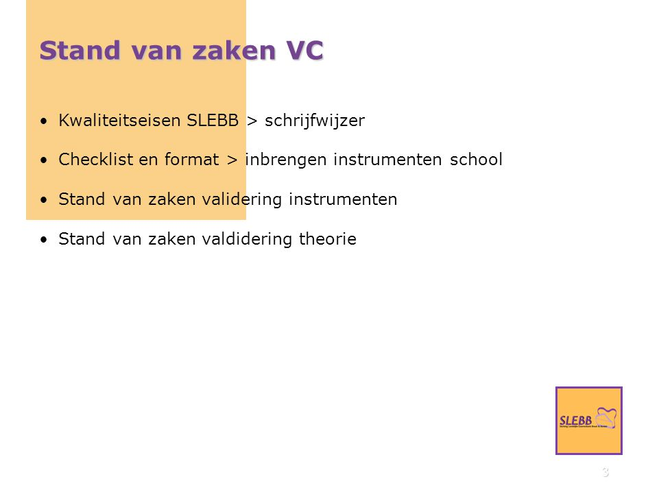 3 Stand van zaken VC Kwaliteitseisen SLEBB > schrijfwijzer Checklist en format > inbrengen instrumenten school Stand van zaken validering instrumenten Stand van zaken valdidering theorie