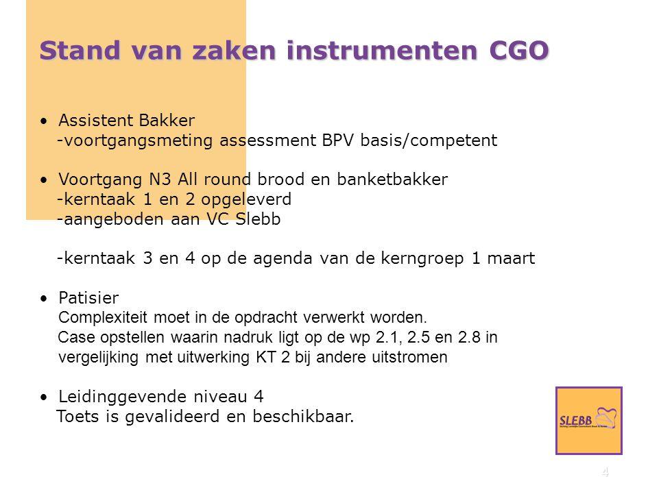 4 Stand van zaken instrumenten CGO Assistent Bakker -voortgangsmeting assessment BPV basis/competent Voortgang N3 All round brood en banketbakker -kerntaak 1 en 2 opgeleverd -aangeboden aan VC Slebb -kerntaak 3 en 4 op de agenda van de kerngroep 1 maart Patisier Complexiteit moet in de opdracht verwerkt worden.