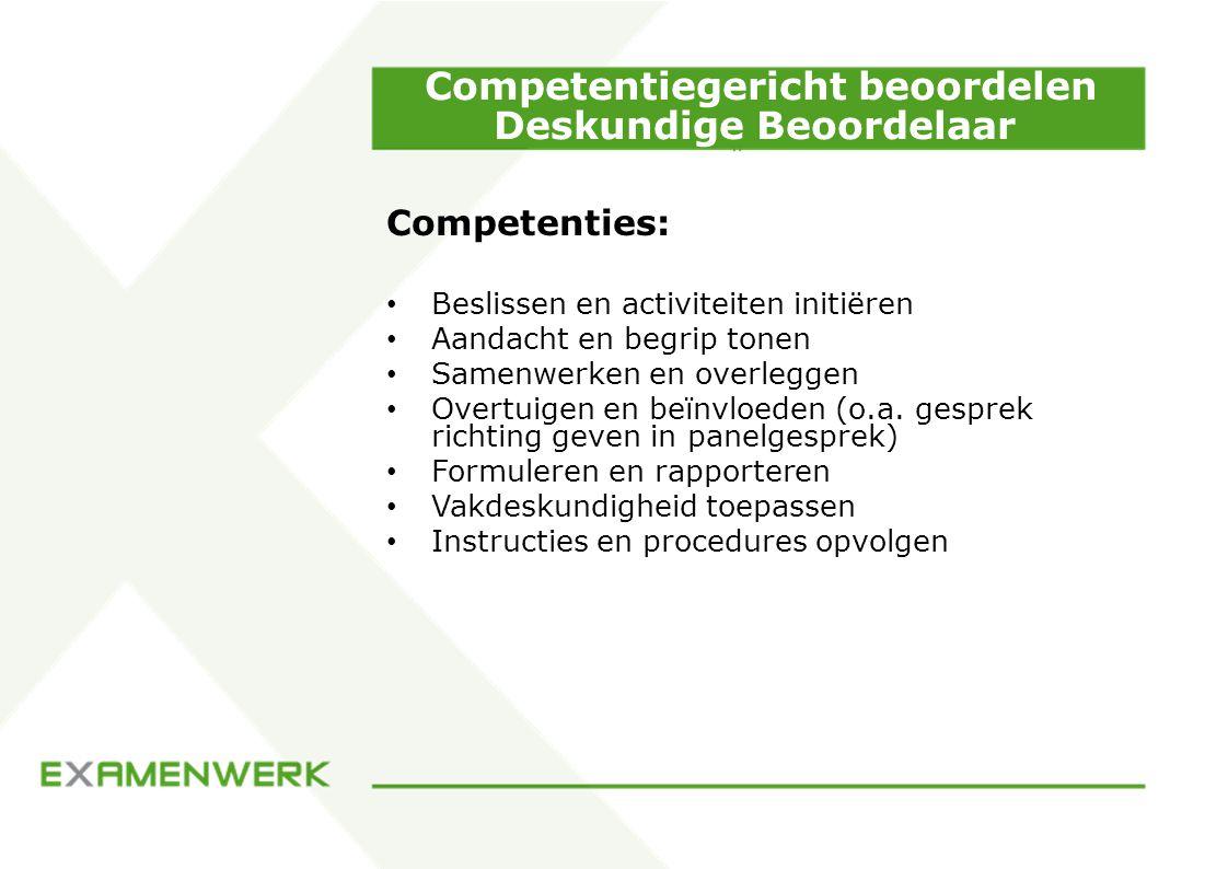 Competentiegericht beoordelen Deskundige Beoordelaar Competenties: Beslissen en activiteiten initiëren Aandacht en begrip tonen Samenwerken en overleggen Overtuigen en beïnvloeden (o.a.
