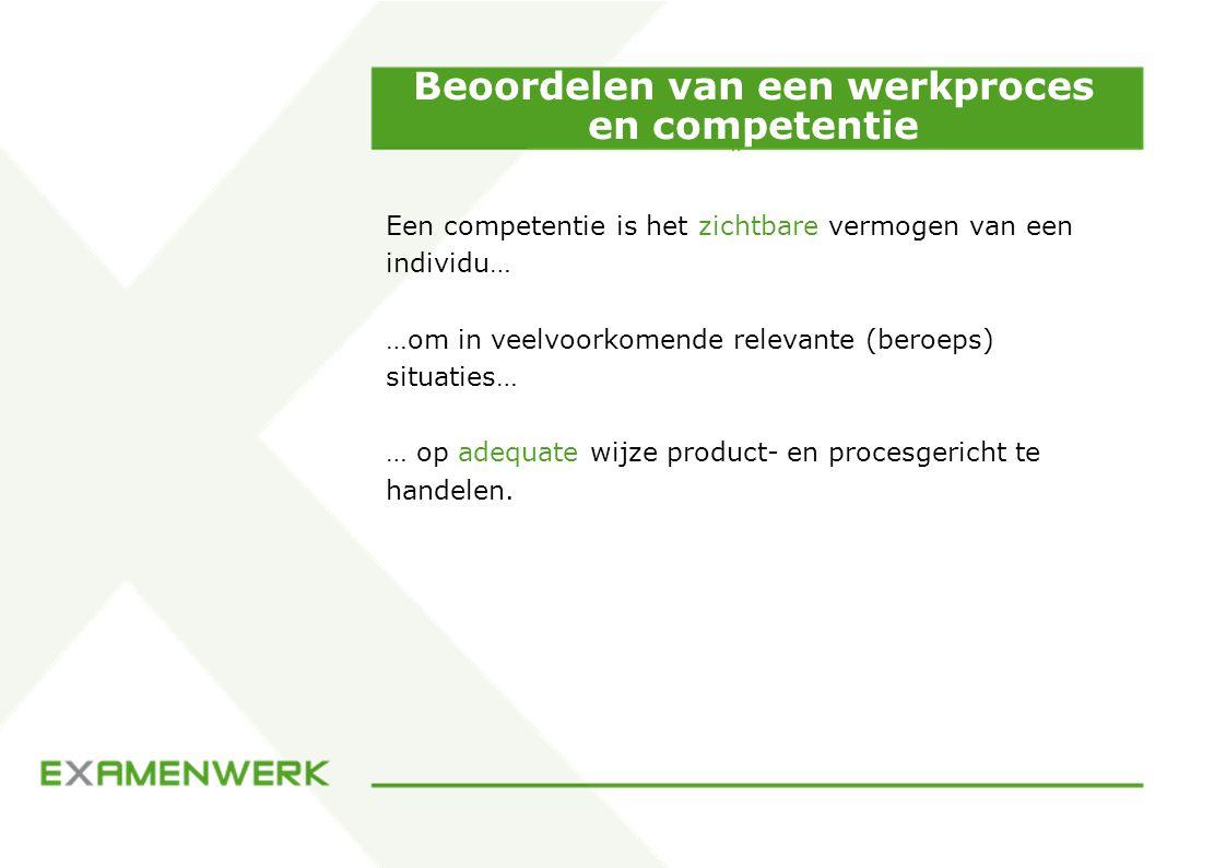 Beoordelen van een werkproces en competentie Een competentie is het zichtbare vermogen van een individu… …om in veelvoorkomende relevante (beroeps) situaties… … op adequate wijze product- en procesgericht te handelen.