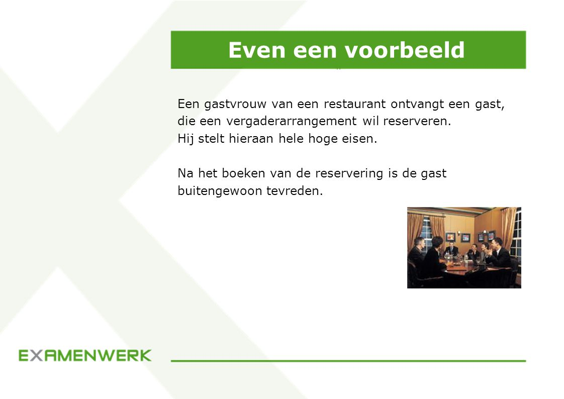 Even een voorbeeld Een gastvrouw van een restaurant ontvangt een gast, die een vergaderarrangement wil reserveren.