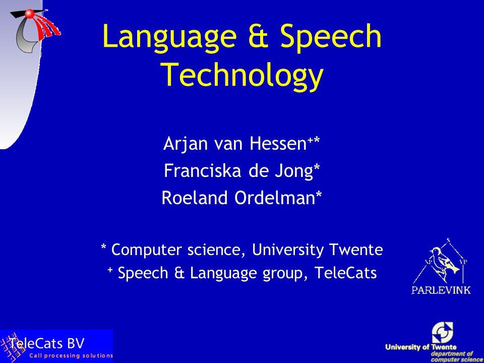 Language & Speech Technology Arjan van Hessen + * Franciska de Jong* Roeland Ordelman* * Computer science, University Twente + Speech & Language group, TeleCats