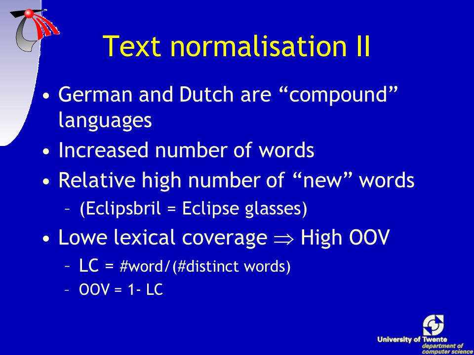 Text normalisation I Cleaning of punctuation marks Expansion –Numbers, abbreviations Statistical capital letter reduction –Rotterdam, rotterdam, ROTTERDAM  Rotterdam –KOK, Kok, kok  kok Spelling correction –Reduction of doubles caused by the spelling reform of the nineties (pannekoek  pannenkoek) –Removal, correction, or adding of accentuation marks cafe, café, cafeé, cafë etc.
