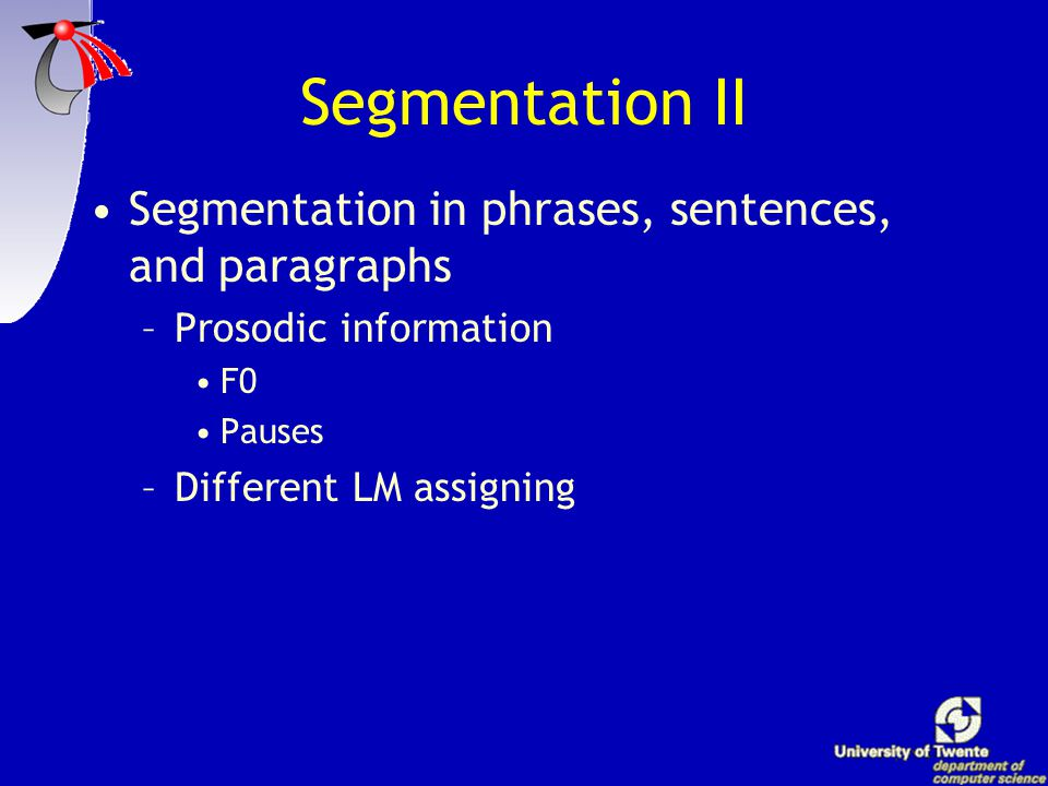 Segmentation I Full news broadcasts are too long (20 min.) Retrieved items may start and/or stop in the middle of phrases different LM has to be assigned to different stories