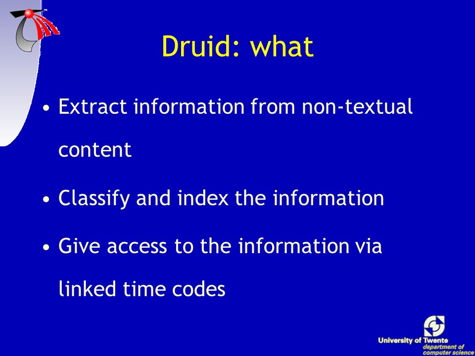 DRUID Developing Tools for the Indexing & Retrieval of Multi Media Content  time-coded indexing with DUTCH speech recogniser  television news broadcast  benchmark international SDR research  parallel sources available (teletext, auto cues)