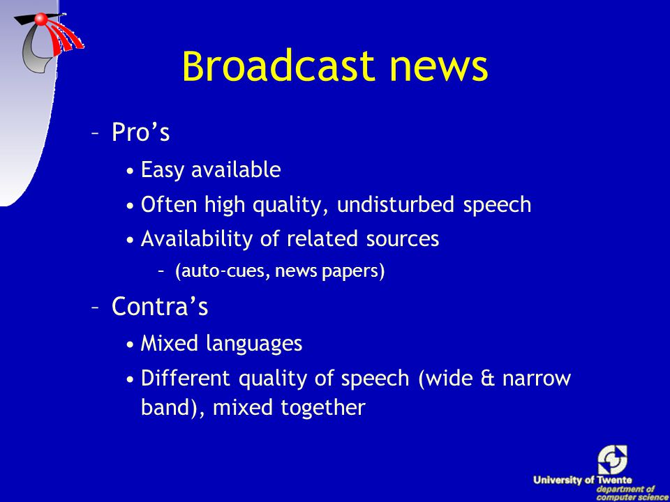 B roadcast news –Pro's Easy available Often high quality, undisturbed speech Availability of related sources –(auto-cues, news papers) –Contra's Mixed languages Different quality of speech (wide & narrow band), mixed together