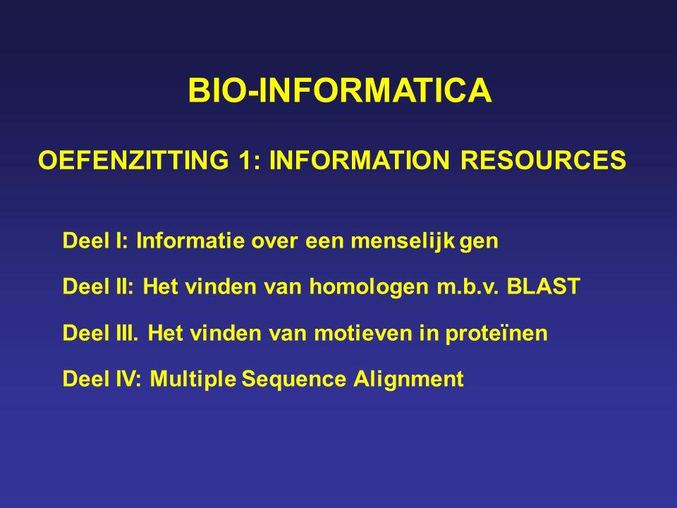 BIO-INFORMATICA OEFENZITTING 1: INFORMATION RESOURCES Deel I: Informatie over een menselijk gen Deel II: Het vinden van homologen m.b.v. BLAST Deel II