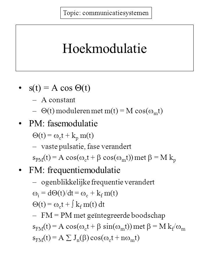 Topic: communicatiesystemen Hoekmodulatie s(t) = A cos  (t) –A constant –  (t) moduleren met m(t) = M cos(  m t) PM: fasemodulatie  (t) =  c t + k p m(t) –vaste pulsatie, fase verandert s PM (t) = A cos(  c t +  cos(  m t)) met  = M k p FM: frequentiemodulatie –ogenblikkelijke frequentie verandert  i = d  (t)/dt =  c + k f m(t)  (t) =  c t +  k f m(t) dt –FM = PM met geïntegreerde boodschap s FM (t) = A cos(  c t +  sin(  m t)) met  = M k f /  m s FM (t) = A  J n (  ) cos(  c t + n  m t)