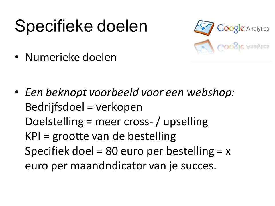 Specifieke doelen Numerieke doelen Een beknopt voorbeeld voor een webshop: Bedrijfsdoel = verkopen Doelstelling = meer cross- / upselling KPI = grootte van de bestelling Specifiek doel = 80 euro per bestelling = x euro per maandndicator van je succes.