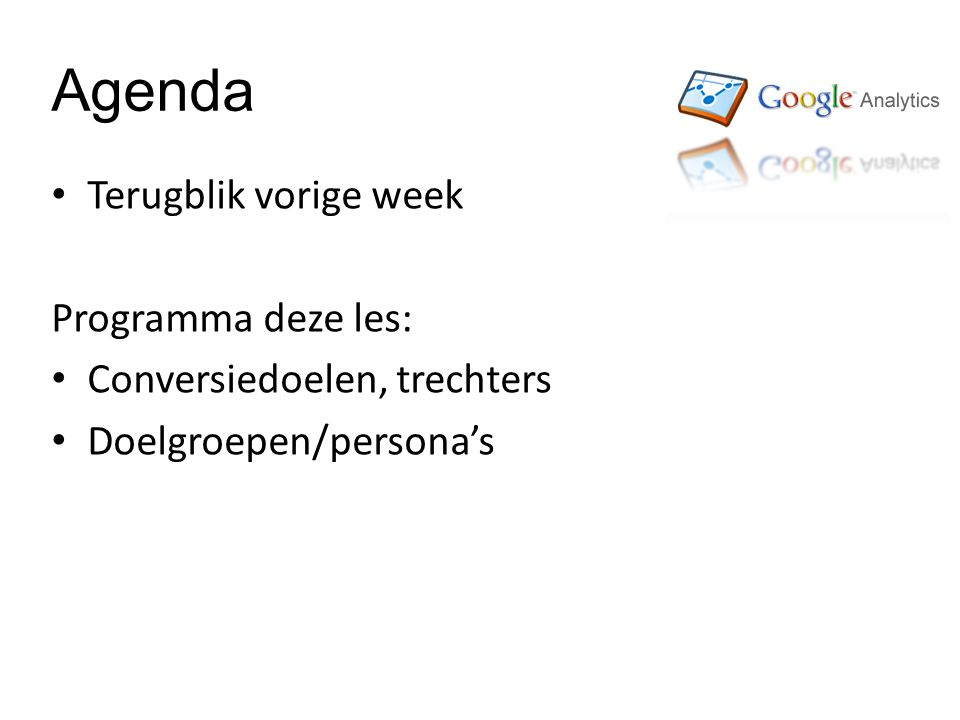 Agenda Terugblik vorige week Programma deze les: Conversiedoelen, trechters Doelgroepen/persona's