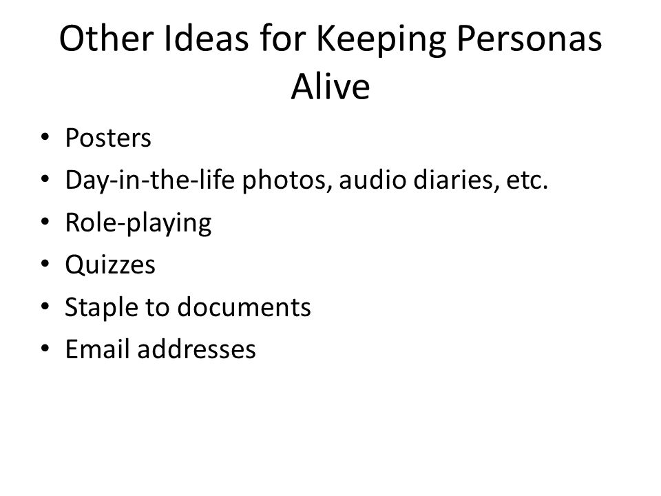 Other Ideas for Keeping Personas Alive Posters Day-in-the-life photos, audio diaries, etc.