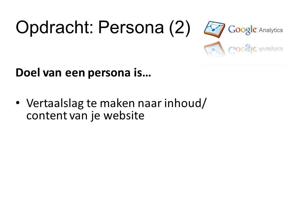Opdracht: Persona (2) Doel van een persona is… Vertaalslag te maken naar inhoud/ content van je website