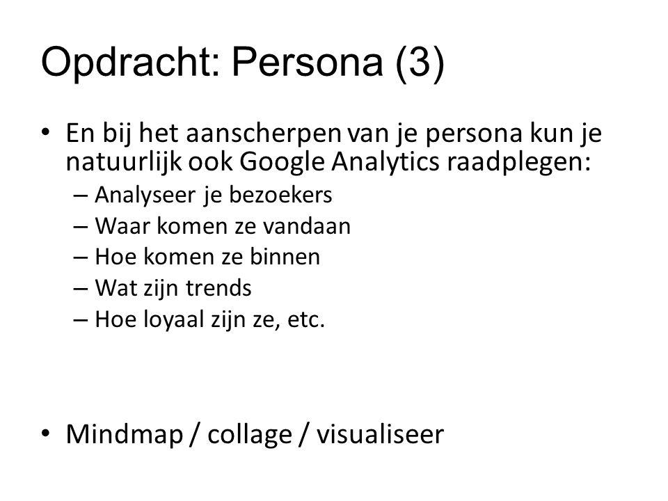 Opdracht: Persona (3) En bij het aanscherpen van je persona kun je natuurlijk ook Google Analytics raadplegen: – Analyseer je bezoekers – Waar komen ze vandaan – Hoe komen ze binnen – Wat zijn trends – Hoe loyaal zijn ze, etc.