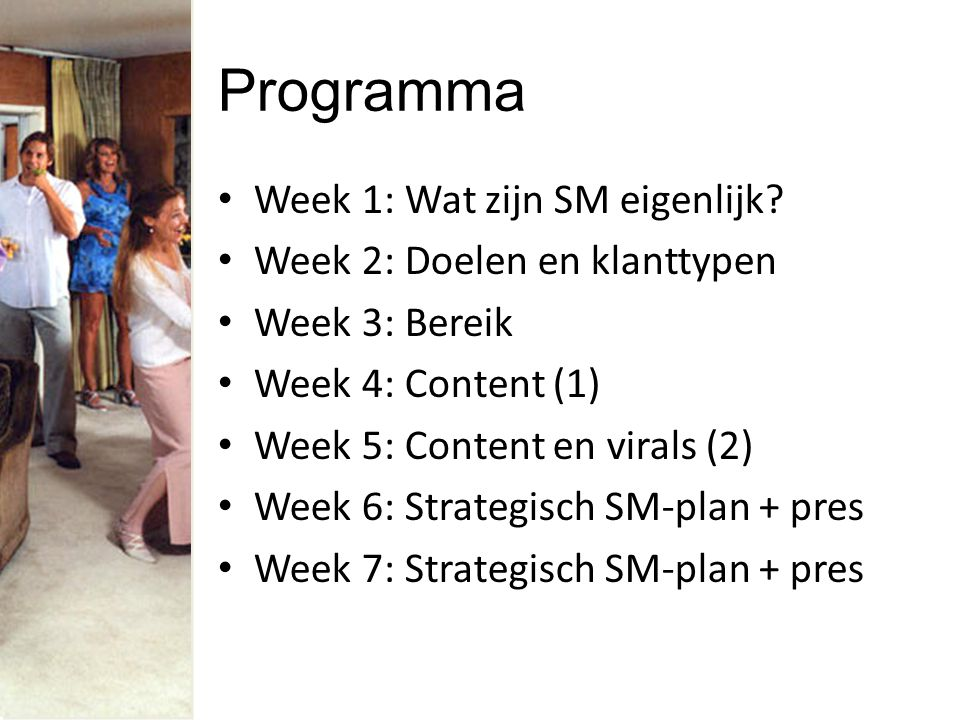 Programma Week 1: Wat zijn SM eigenlijk? Week 2: Doelen en klanttypen Week 3: Bereik Week 4: Content (1) Week 5: Content en virals (2) Week 6: Strateg