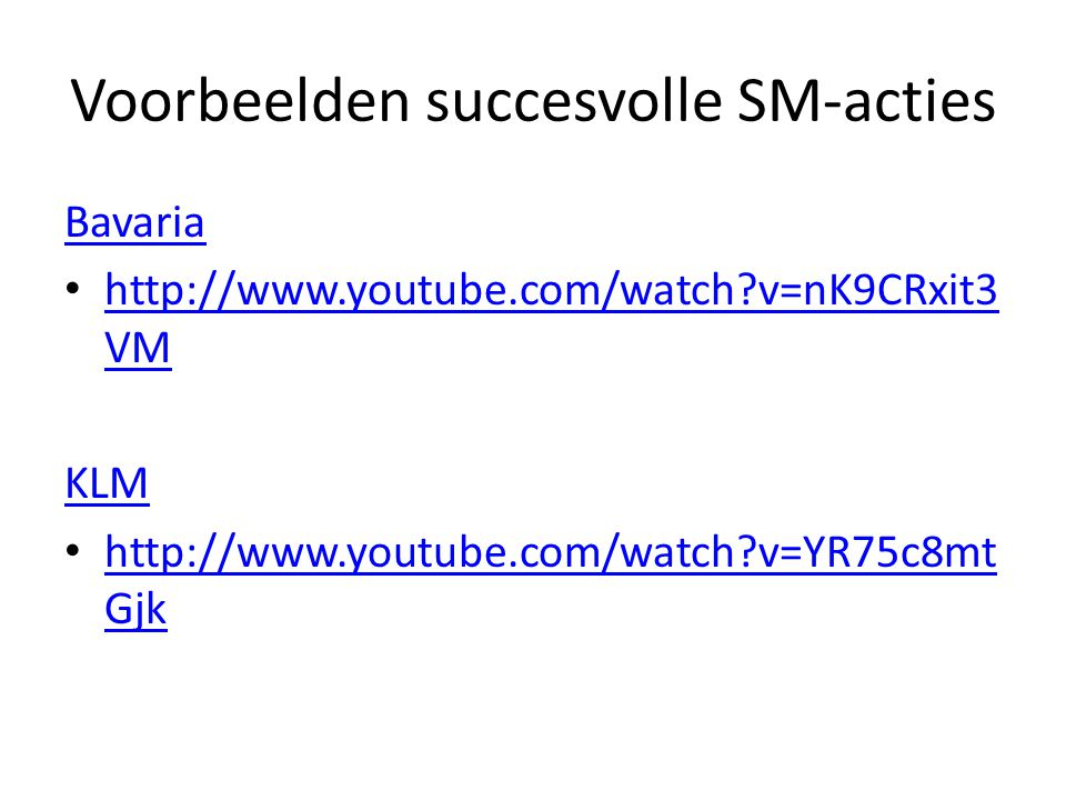 Voorbeelden succesvolle SM-acties Bavaria http://www.youtube.com/watch?v=nK9CRxit3 VM http://www.youtube.com/watch?v=nK9CRxit3 VM KLM http://www.youtube.com/watch?v=YR75c8mt Gjk http://www.youtube.com/watch?v=YR75c8mt Gjk