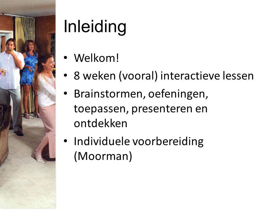 Inleiding Welkom! 8 weken (vooral) interactieve lessen Brainstormen, oefeningen, toepassen, presenteren en ontdekken Individuele voorbereiding (Moorma