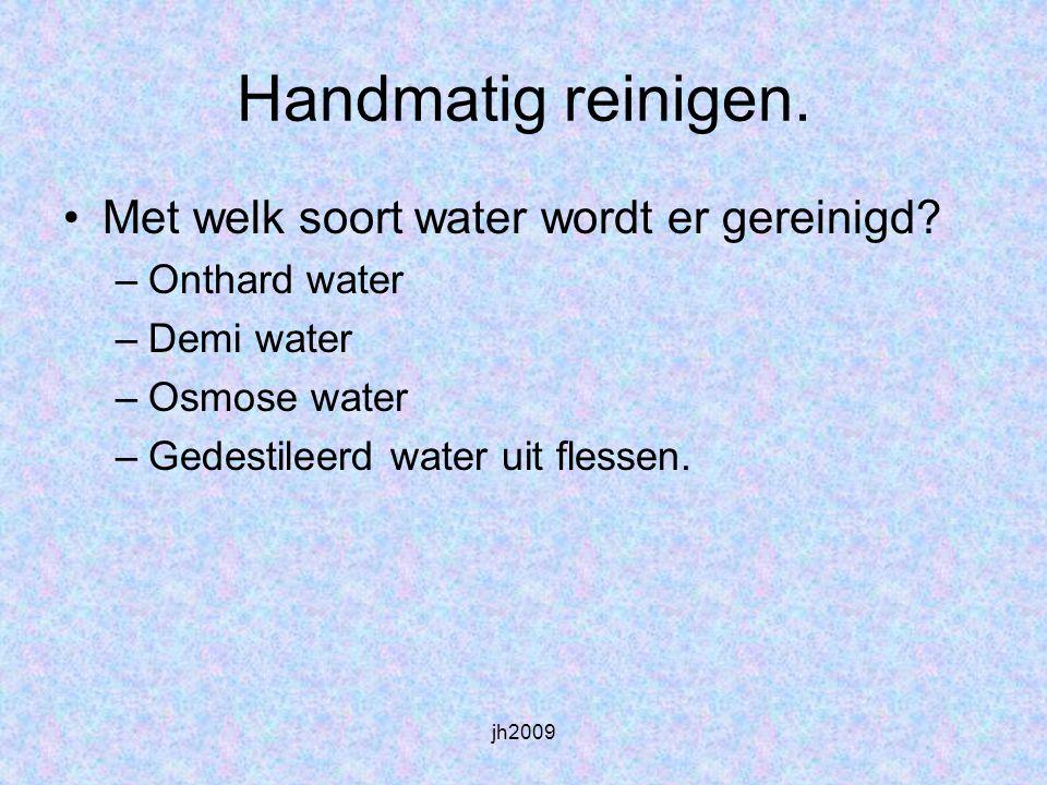 jh2009 Met welk soort water wordt er gereinigd? –Onthard water –Demi water –Osmose water –Gedestileerd water uit flessen. Handmatig reinigen.