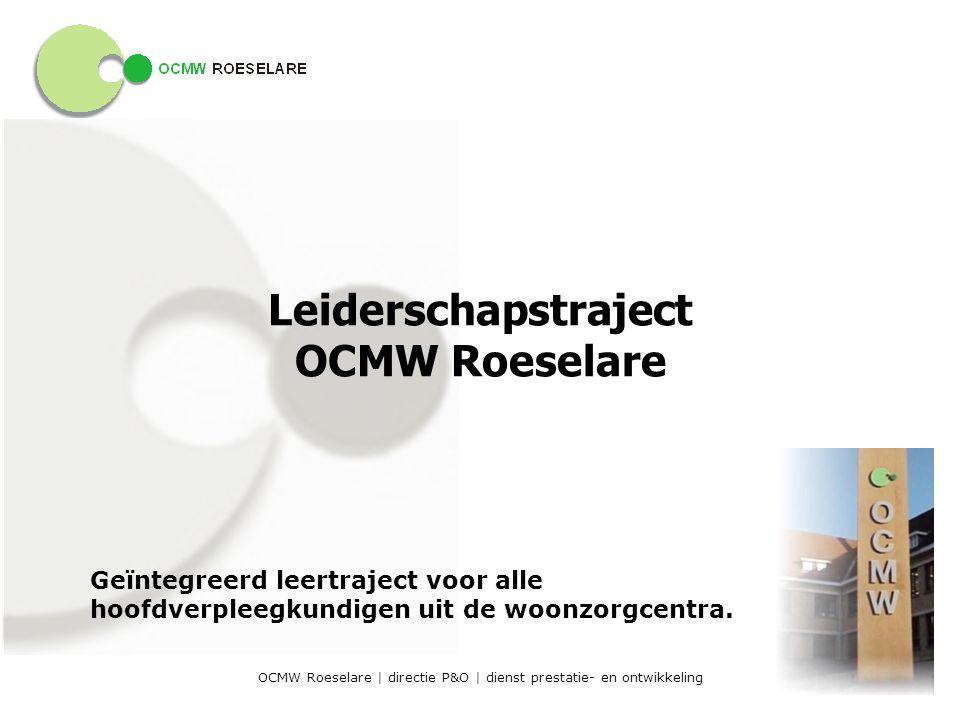 OCMW Roeselare | directie P&O | dienst prestatie- en ontwikkeling Leiderschapstraject OCMW Roeselare Geïntegreerd leertraject voor alle hoofdverpleegkundigen uit de woonzorgcentra.