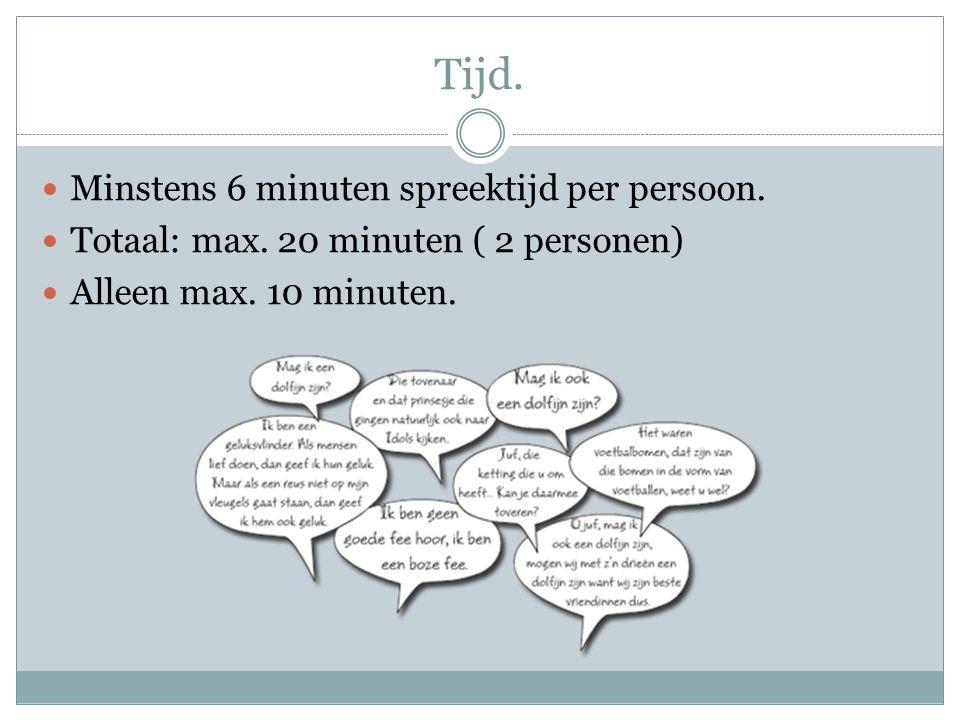 Tijd. Minstens 6 minuten spreektijd per persoon. Totaal: max. 20 minuten ( 2 personen) Alleen max. 10 minuten.