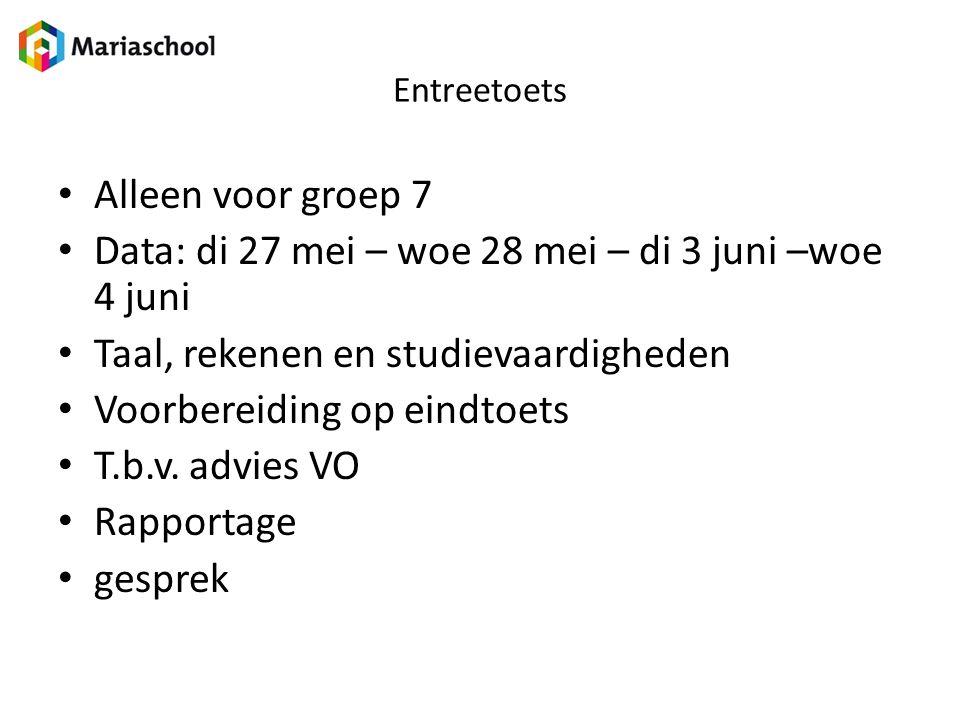 Entreetoets Alleen voor groep 7 Data: di 27 mei – woe 28 mei – di 3 juni –woe 4 juni Taal, rekenen en studievaardigheden Voorbereiding op eindtoets T.