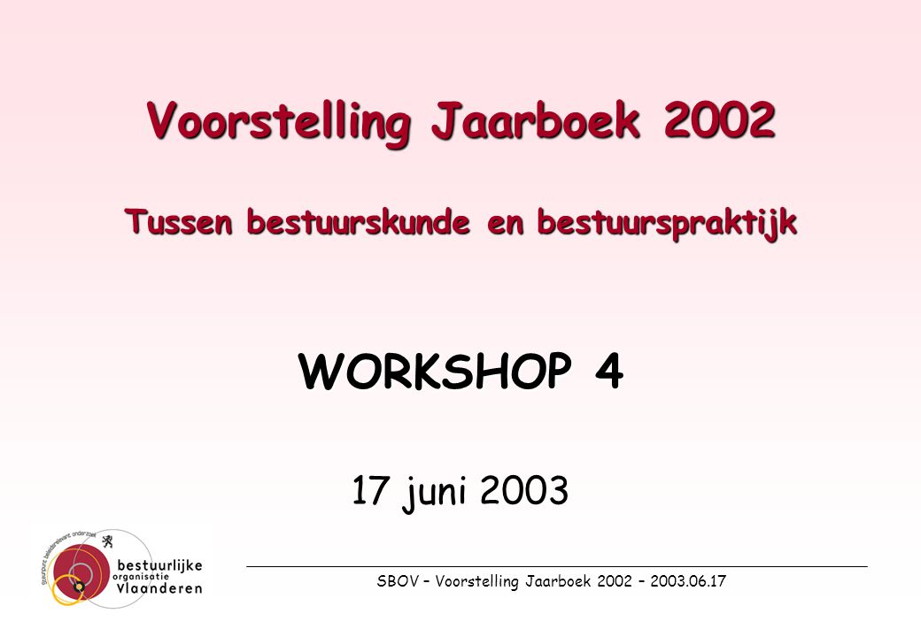 SBOV – Voorstelling Jaarboek 2002 – 2003.06.17 Voorstelling Jaarboek 2002 Tussen bestuurskunde en bestuurspraktijk WORKSHOP 4 17 juni 2003