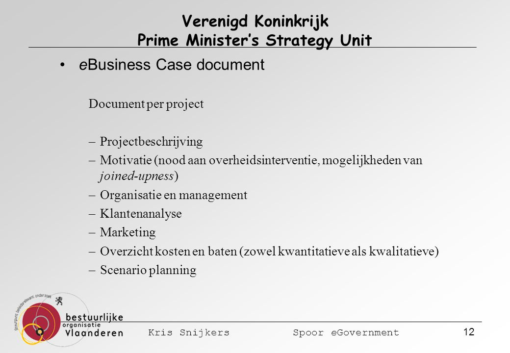 Kris Snijkers Spoor eGovernment 12 Verenigd Koninkrijk Prime Minister's Strategy Unit eBusiness Case document Document per project –Projectbeschrijving –Motivatie (nood aan overheidsinterventie, mogelijkheden van joined-upness) –Organisatie en management –Klantenanalyse –Marketing –Overzicht kosten en baten (zowel kwantitatieve als kwalitatieve) –Scenario planning