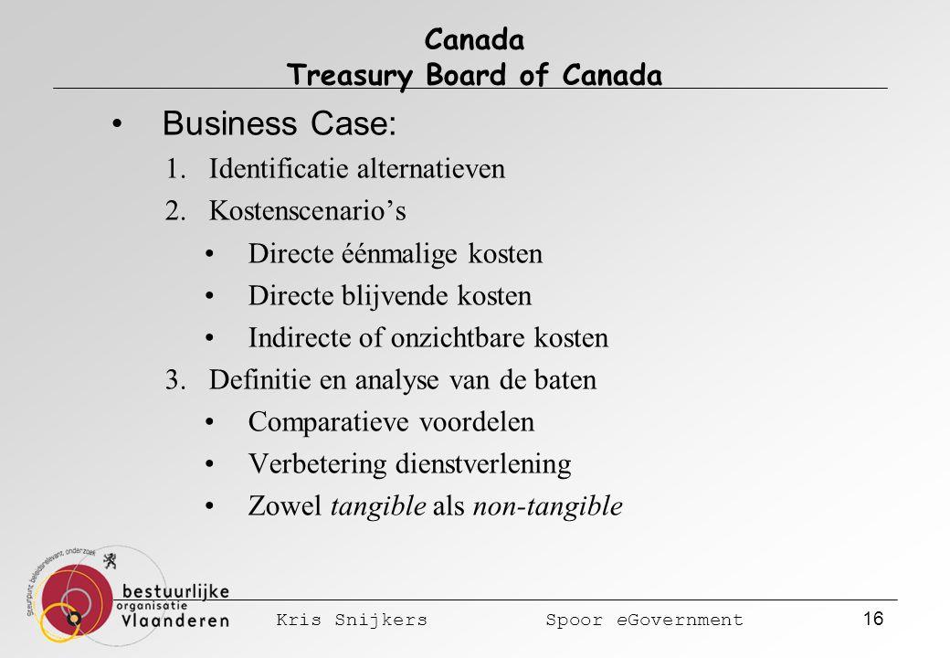 Kris Snijkers Spoor eGovernment 16 Canada Treasury Board of Canada Business Case: 1.Identificatie alternatieven 2.Kostenscenario's Directe éénmalige kosten Directe blijvende kosten Indirecte of onzichtbare kosten 3.Definitie en analyse van de baten Comparatieve voordelen Verbetering dienstverlening Zowel tangible als non-tangible