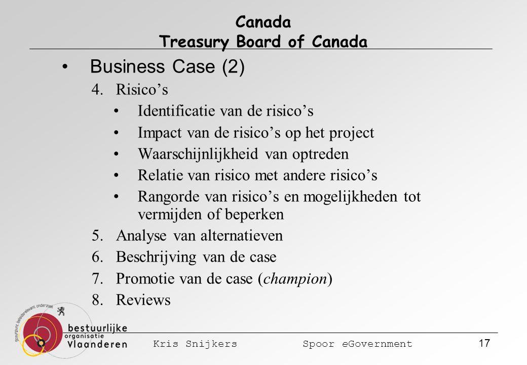 Kris Snijkers Spoor eGovernment 17 Canada Treasury Board of Canada Business Case (2) 4.Risico's Identificatie van de risico's Impact van de risico's op het project Waarschijnlijkheid van optreden Relatie van risico met andere risico's Rangorde van risico's en mogelijkheden tot vermijden of beperken 5.Analyse van alternatieven 6.Beschrijving van de case 7.Promotie van de case (champion) 8.Reviews