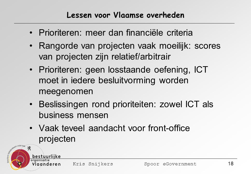 Kris Snijkers Spoor eGovernment 18 Lessen voor Vlaamse overheden Prioriteren: meer dan financiële criteria Rangorde van projecten vaak moeilijk: scores van projecten zijn relatief/arbitrair Prioriteren: geen losstaande oefening, ICT moet in iedere besluitvorming worden meegenomen Beslissingen rond prioriteiten: zowel ICT als business mensen Vaak teveel aandacht voor front-office projecten