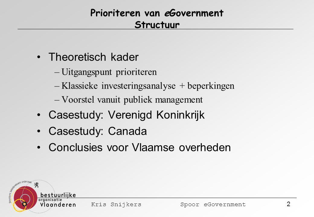 Kris Snijkers Spoor eGovernment 2 Prioriteren van eGovernment Structuur Theoretisch kader –Uitgangspunt prioriteren –Klassieke investeringsanalyse + beperkingen –Voorstel vanuit publiek management Casestudy: Verenigd Koninkrijk Casestudy: Canada Conclusies voor Vlaamse overheden