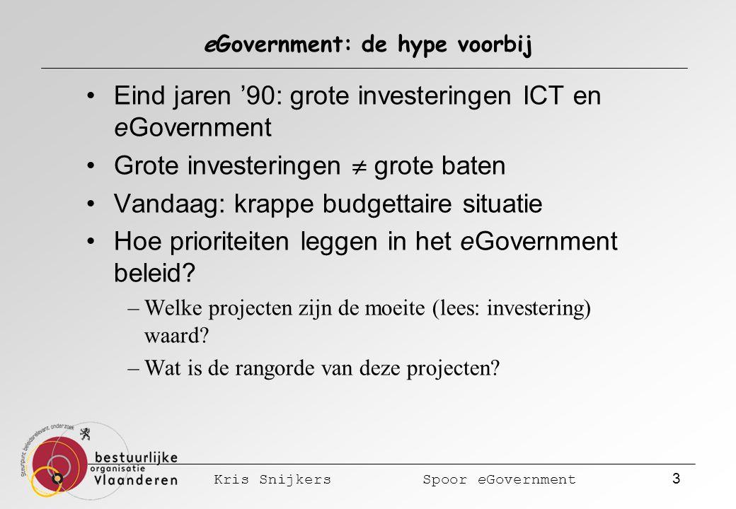 Kris Snijkers Spoor eGovernment 3 eGovernment: de hype voorbij Eind jaren '90: grote investeringen ICT en eGovernment Grote investeringen  grote baten Vandaag: krappe budgettaire situatie Hoe prioriteiten leggen in het eGovernment beleid.