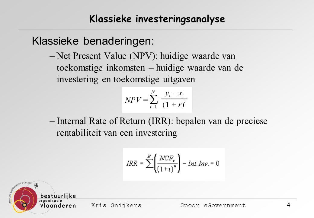 Kris Snijkers Spoor eGovernment 4 Klassieke investeringsanalyse Klassieke benaderingen: –Net Present Value (NPV): huidige waarde van toekomstige inkomsten – huidige waarde van de investering en toekomstige uitgaven –Internal Rate of Return (IRR): bepalen van de preciese rentabiliteit van een investering