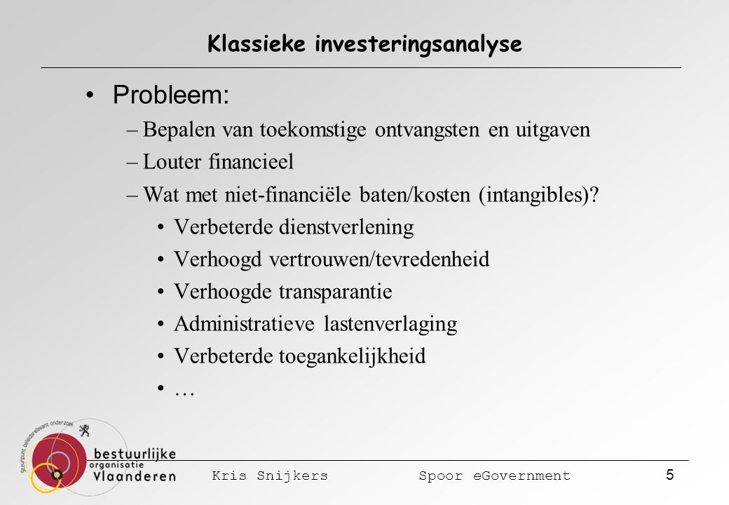 Kris Snijkers Spoor eGovernment 5 Klassieke investeringsanalyse Probleem: –Bepalen van toekomstige ontvangsten en uitgaven –Louter financieel –Wat met niet-financiële baten/kosten (intangibles).