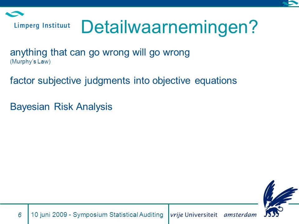 Detailwaarnemingen? anything that can go wrong will go wrong (Murphy's Law) factor subjective judgments into objective equations Bayesian Risk Analysi
