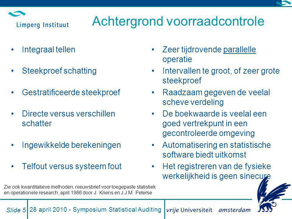 28 april 2010 - Symposium Statistical Auditing Slide 5 Achtergrond voorraadcontrole Integraal tellen Steekproef schatting Gestratificeerde steekproef
