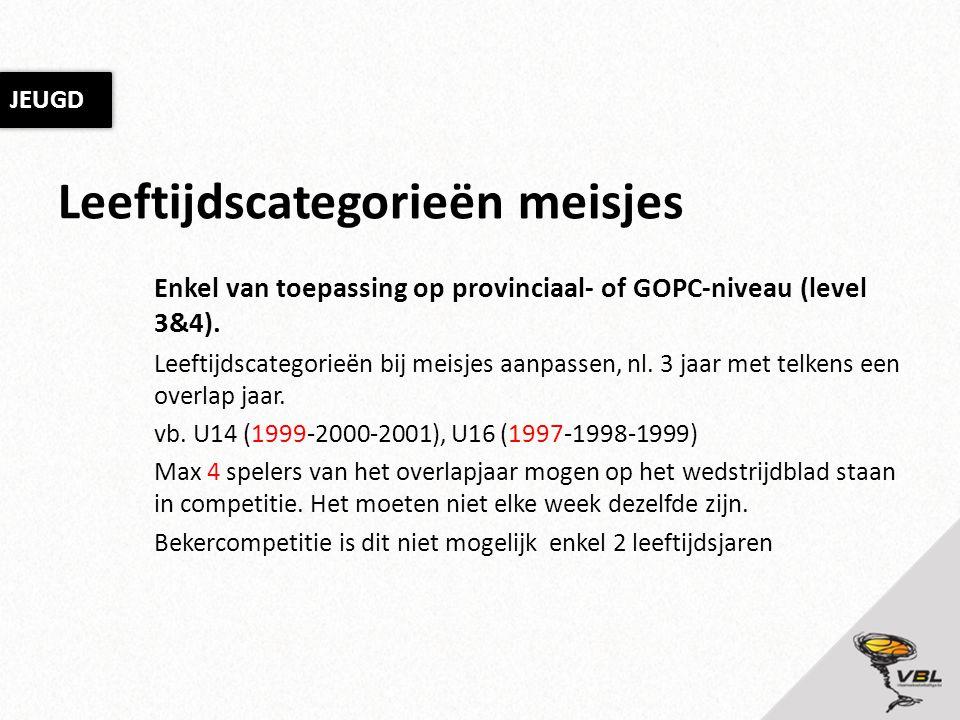 Leeftijdscategorieën meisjes Enkel van toepassing op provinciaal- of GOPC-niveau (level 3&4). Leeftijdscategorieën bij meisjes aanpassen, nl. 3 jaar m