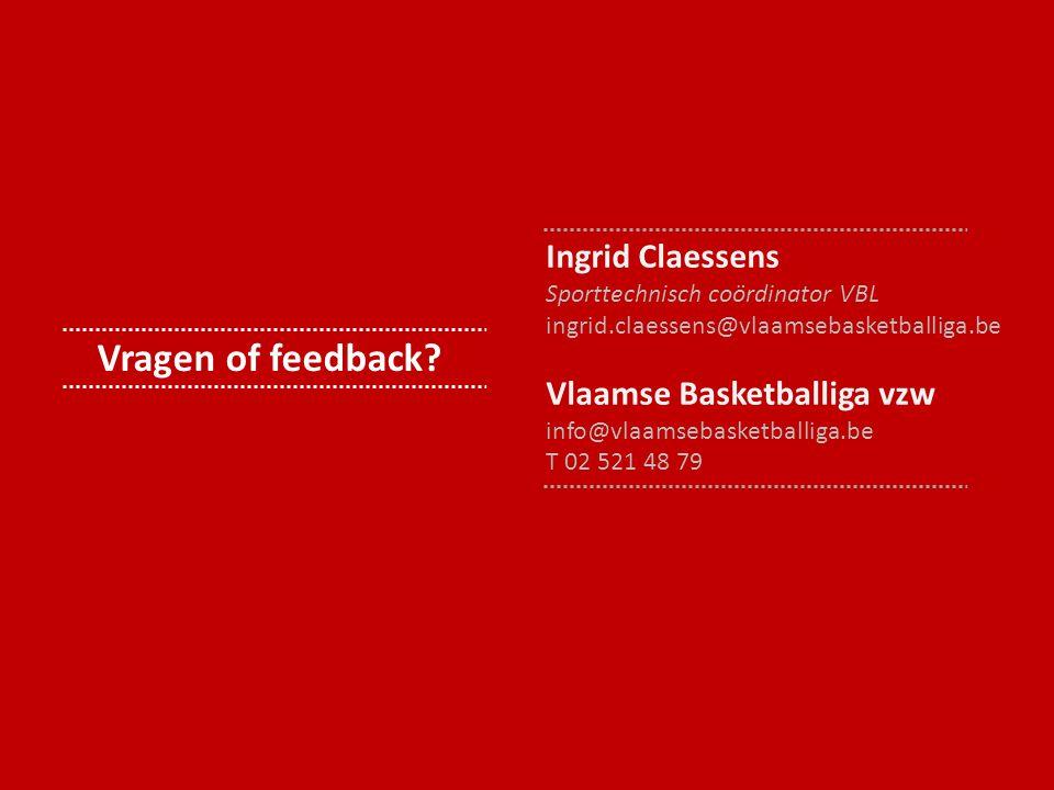 Vragen of feedback? Ingrid Claessens Sporttechnisch coördinator VBL ingrid.claessens@vlaamsebasketballiga.be Vlaamse Basketballiga vzw info@vlaamsebas