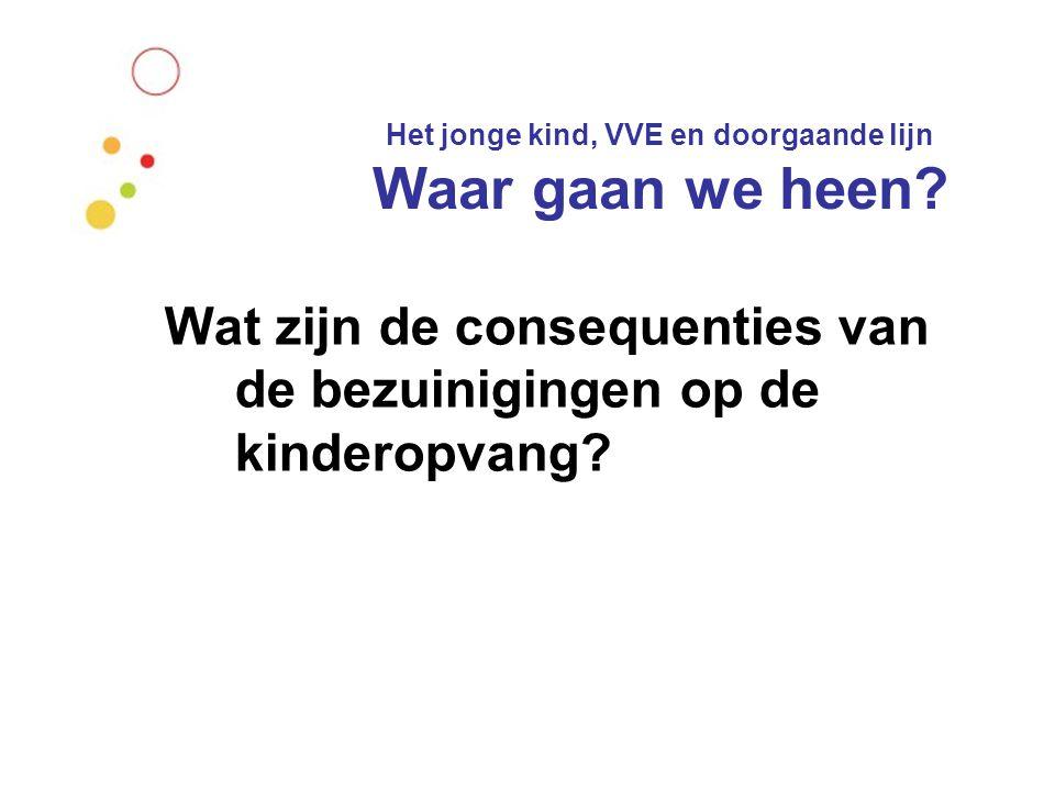 Het jonge kind, VVE en doorgaande lijn Waar gaan we heen? Wat zijn de consequenties van de bezuinigingen op de kinderopvang?