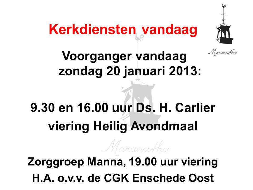 Voorganger vandaag zondag 20 januari 2013: 9.30 en 16.00 uur Ds. H. Carlier viering Heilig Avondmaal Zorggroep Manna, 19.00 uur viering H.A. o.v.v. de