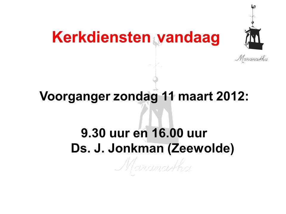 Voorganger zondag 11 maart 2012: 9.30 uur en 16.00 uur Ds. J. Jonkman (Zeewolde) Kerkdiensten vandaag