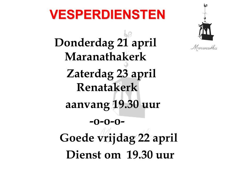 Donderdag 21 april Maranathakerk Zaterdag 23 april Renatakerk aanvang 19.30 uur -o-o-o- Goede vrijdag 22 april Dienst om 19.30 uur VESPERDIENSTEN