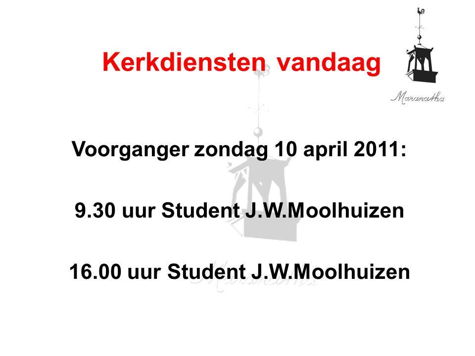 Voorganger zondag 10 april 2011: 9.30 uur Student J.W.Moolhuizen 16.00 uur Student J.W.Moolhuizen Kerkdiensten vandaag