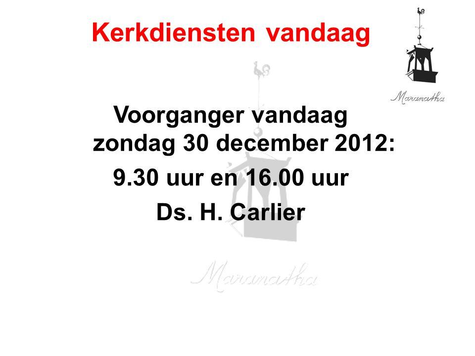 Voorganger vandaag zondag 30 december 2012: 9.30 uur en 16.00 uur Ds. H. Carlier Kerkdiensten vandaag
