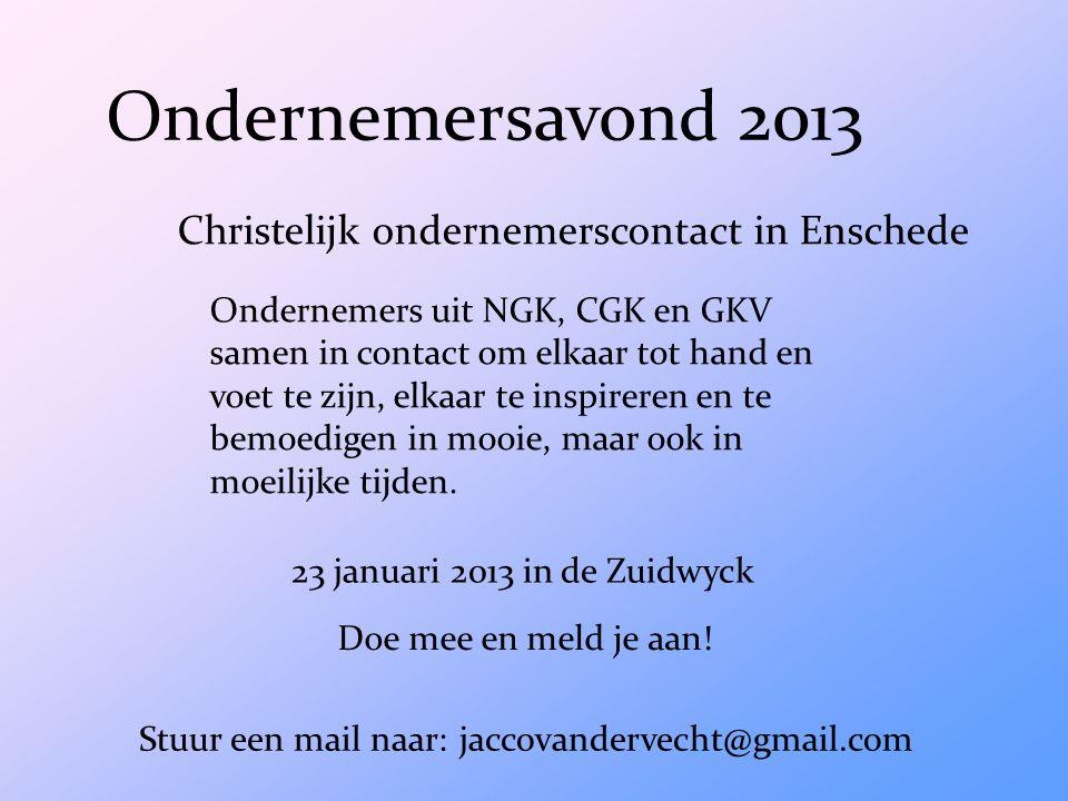 Ondernemersavond 2013 Christelijk ondernemerscontact in Enschede Ondernemers uit NGK, CGK en GKV samen in contact om elkaar tot hand en voet te zijn, elkaar te inspireren en te bemoedigen in mooie, maar ook in moeilijke tijden.