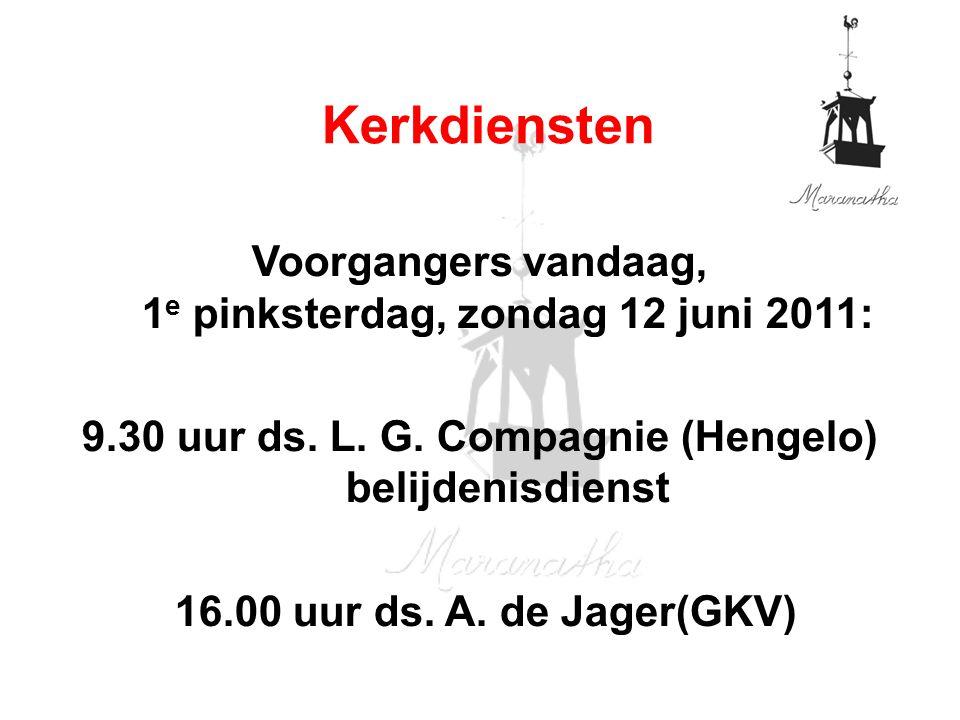 Voorgangers vandaag, 1 e pinksterdag, zondag 12 juni 2011: 9.30 uur ds. L. G. Compagnie (Hengelo) belijdenisdienst 16.00 uur ds. A. de Jager(GKV) Kerk