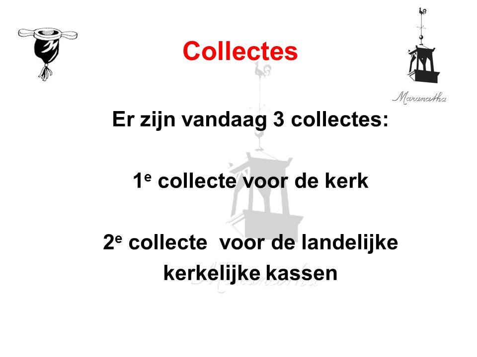 Er zijn vandaag 3 collectes: 1 e collecte voor de kerk 2 e collecte voor de landelijke kerkelijke kassen Collectes