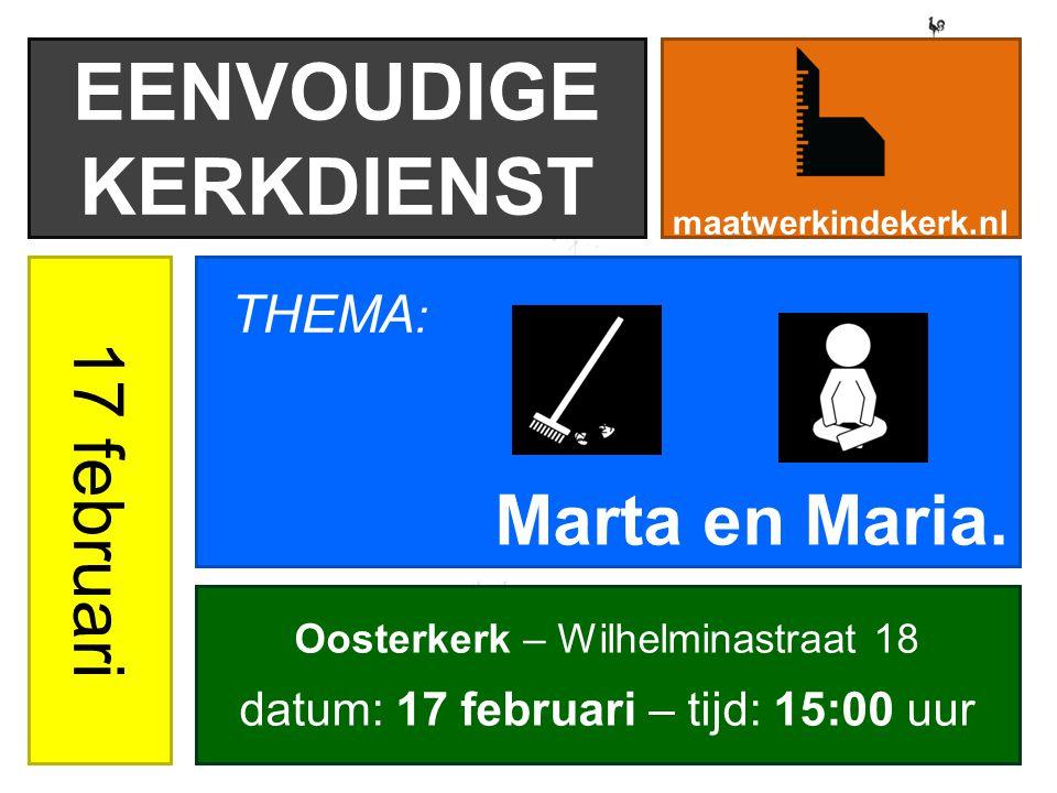 EENVOUDIGE KERKDIENST maatwerkindekerk.nl 17 februari Marta en Maria. THEMA : Oosterkerk – Wilhelminastraat 18 datum: 17 februari – tijd: 15:00 uur