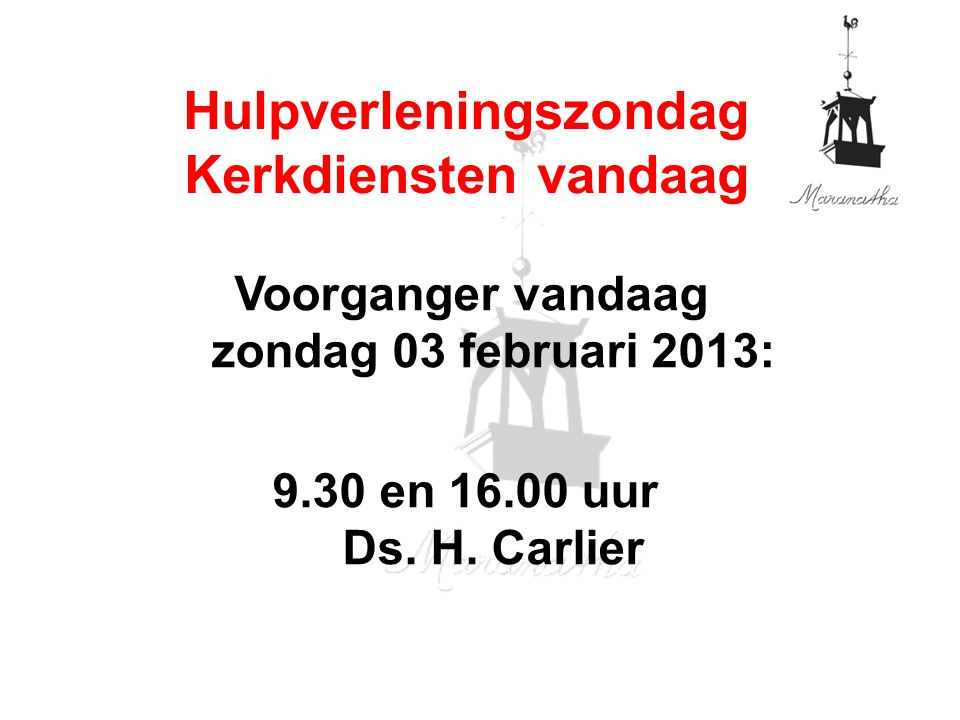 Voorganger vandaag zondag 03 februari 2013: 9.30 en 16.00 uur Ds. H. Carlier Hulpverleningszondag Kerkdiensten vandaag