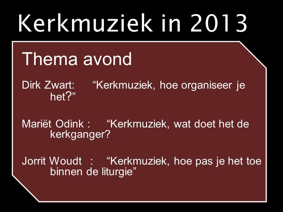 """Kerkmuziek in 2013 Thema avond Dirk Zwart: """"Kerkmuziek, hoe organiseer je het ? """" Mariët Odink : """"Kerkmuziek, wat doet het de kerkganger? Jorrit Woudt"""